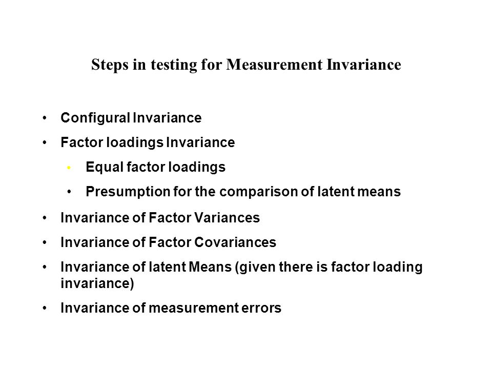 Steps in testing for Measurement Invariance Configural Invariance Factor loadings Invariance Equal factor loadings Presumption for the comparison of latent means Invariance of Factor Variances Invariance of Factor Covariances Invariance of latent Means (given there is factor loading invariance) Invariance of measurement errors
