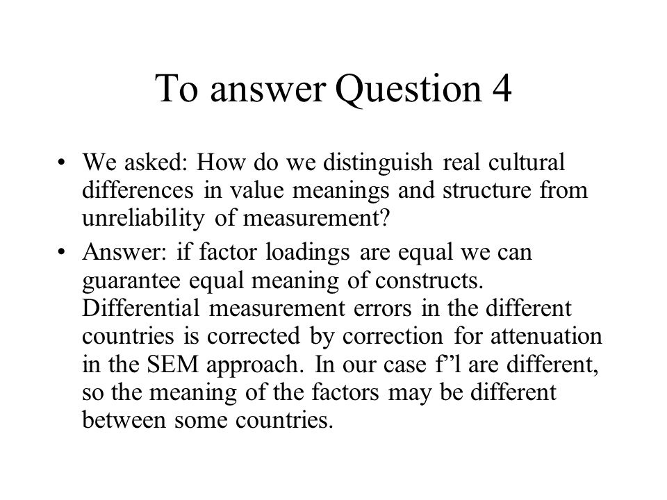 To answer Question 4 We asked: How do we distinguish real cultural differences in value meanings and structure from unreliability of measurement.