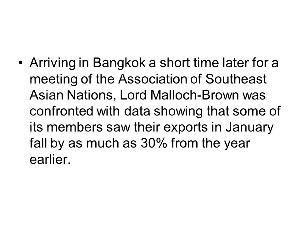 Arriving in Bangkok a short time later for a meeting of the Association of Southeast Asian Nations, Lord Malloch-Brown was confronted with data showing that some of its members saw their exports in January fall by as much as 30% from the year earlier.