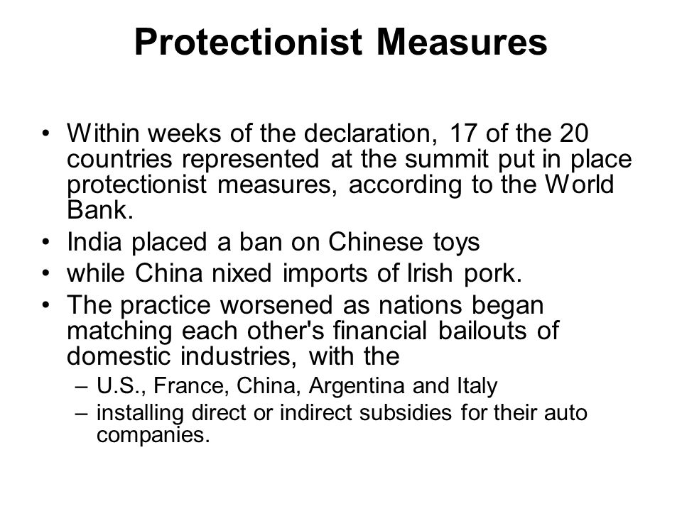 Protectionist Measures Within weeks of the declaration, 17 of the 20 countries represented at the summit put in place protectionist measures, according to the World Bank.