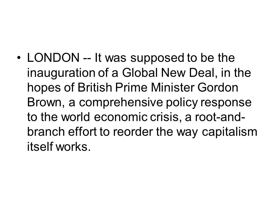 LONDON -- It was supposed to be the inauguration of a Global New Deal, in the hopes of British Prime Minister Gordon Brown, a comprehensive policy response to the world economic crisis, a root-and- branch effort to reorder the way capitalism itself works.