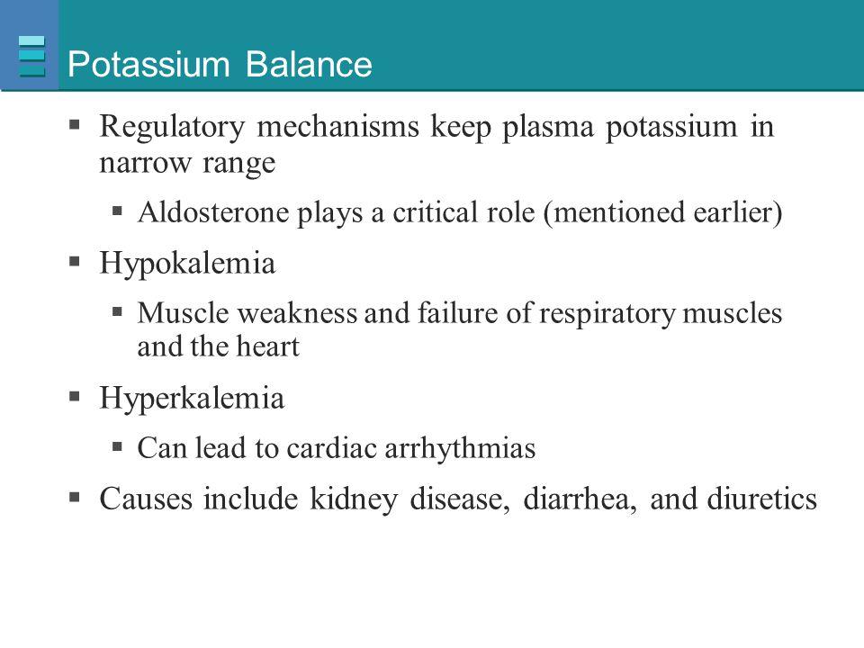Potassium Balance  Regulatory mechanisms keep plasma potassium in narrow range  Aldosterone plays a critical role (mentioned earlier)  Hypokalemia