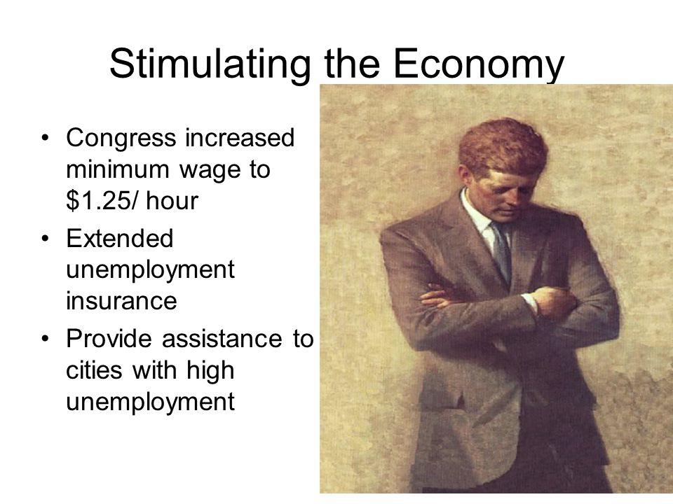 Stimulating the Economy Congress increased minimum wage to $1.25/ hour Extended unemployment insurance Provide assistance to cities with high unemploy