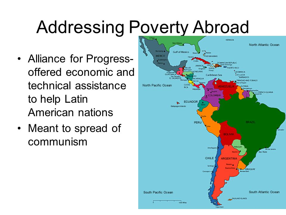 Addressing Poverty Abroad Alliance for Progress- offered economic and technical assistance to help Latin American nations Meant to spread of communism