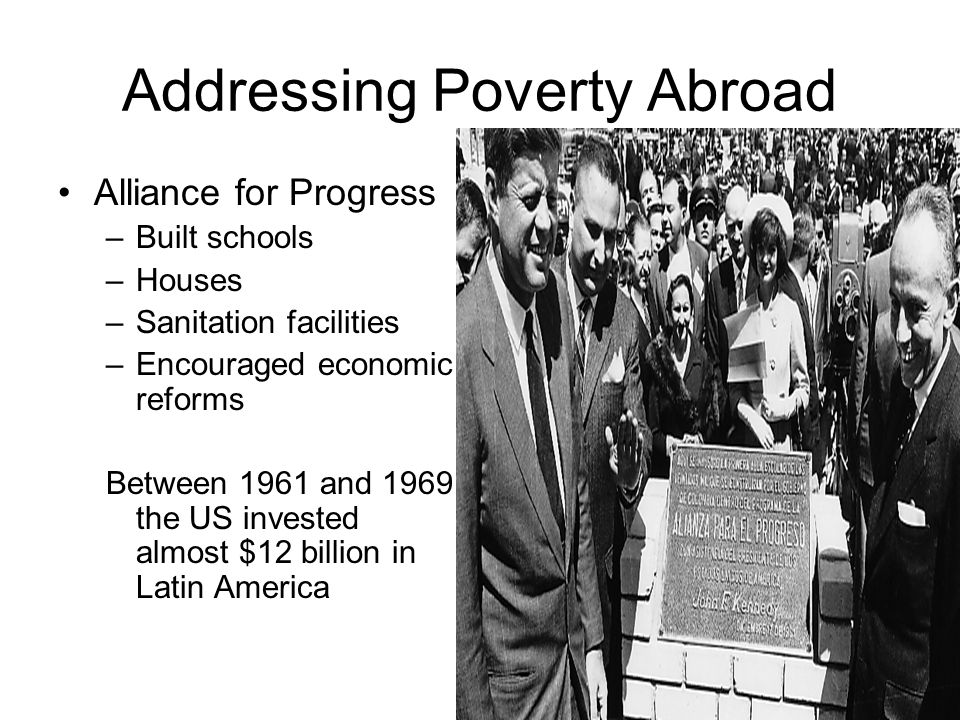 Addressing Poverty Abroad Alliance for Progress –Built schools –Houses –Sanitation facilities –Encouraged economic reforms Between 1961 and 1969 the U