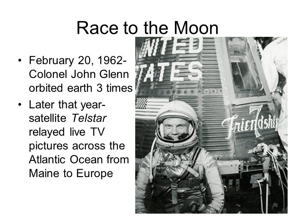Race to the Moon February 20, 1962- Colonel John Glenn orbited earth 3 times Later that year- satellite Telstar relayed live TV pictures across the At
