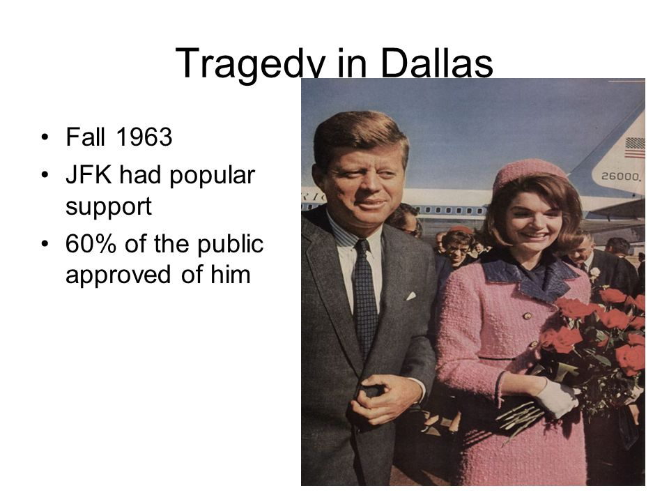 Tragedy in Dallas Fall 1963 JFK had popular support 60% of the public approved of him