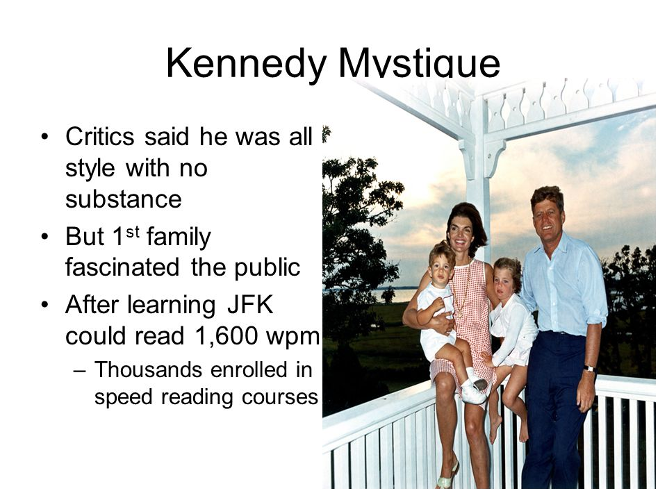 Kennedy Mystique 1 st lady had influence on fashion and culture Media fascinated with Kennedy children 1 st family's glamour seemed like a fairy tale JFK & his advisors reminded many of a modern day Camelot