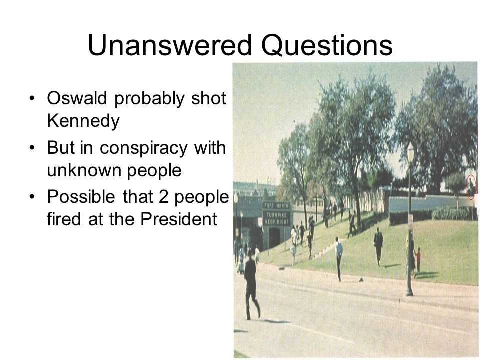 Unanswered Questions Oswald probably shot Kennedy But in conspiracy with unknown people Possible that 2 people fired at the President