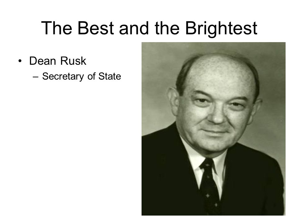 The Best and the Brightest Dean Rusk –Secretary of State