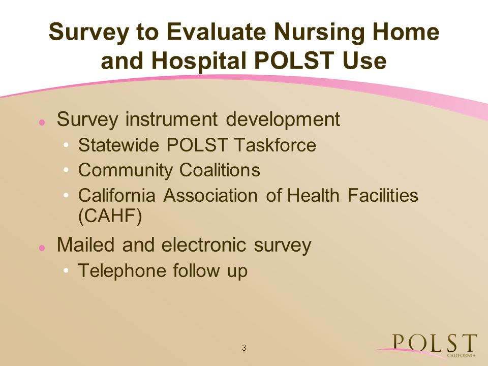 3 Survey to Evaluate Nursing Home and Hospital POLST Use Survey instrument development Statewide POLST Taskforce Community Coalitions California Assoc