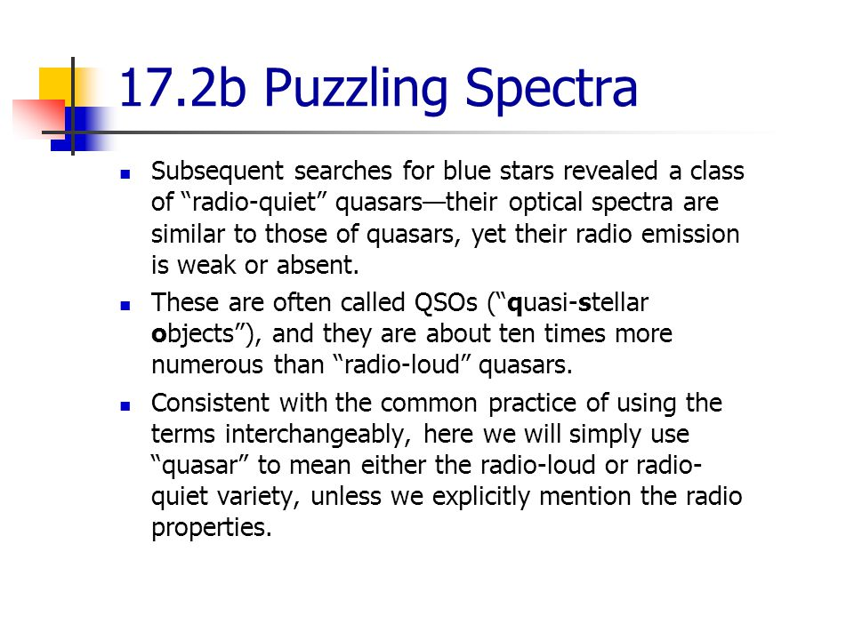 17.2b Puzzling Spectra Subsequent searches for blue stars revealed a class of radio-quiet quasars—their optical spectra are similar to those of quasars, yet their radio emission is weak or absent.