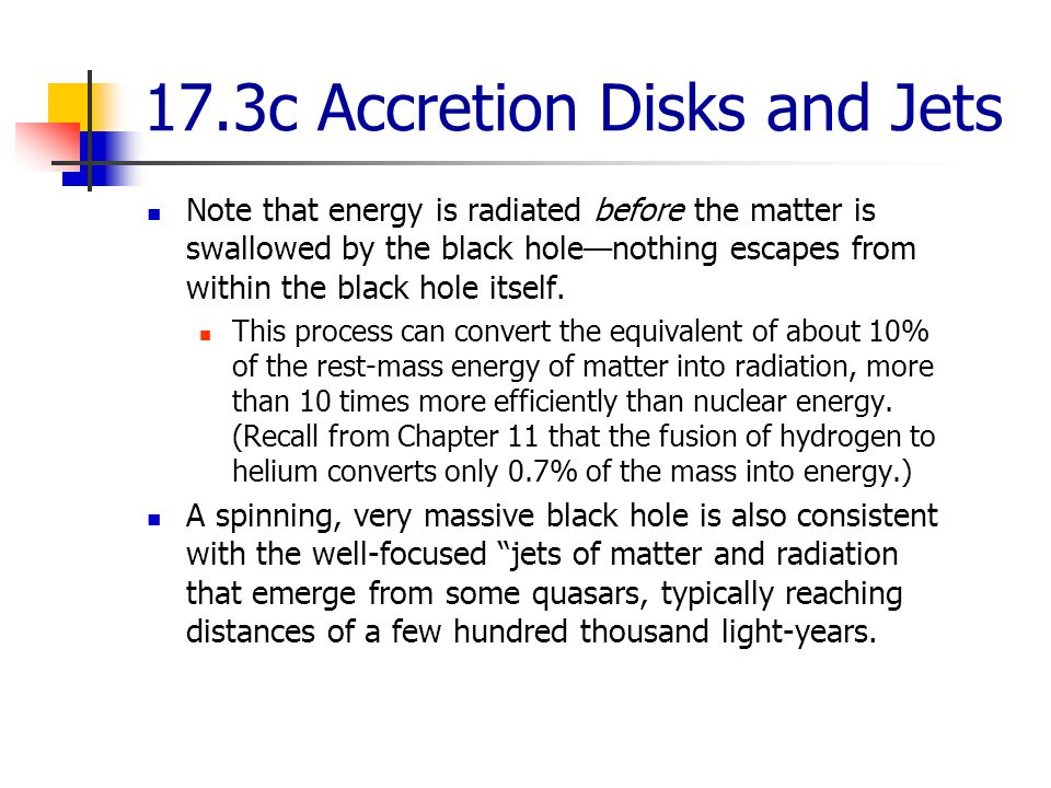 17.3c Accretion Disks and Jets Note that energy is radiated before the matter is swallowed by the black hole—nothing escapes from within the black hole itself.