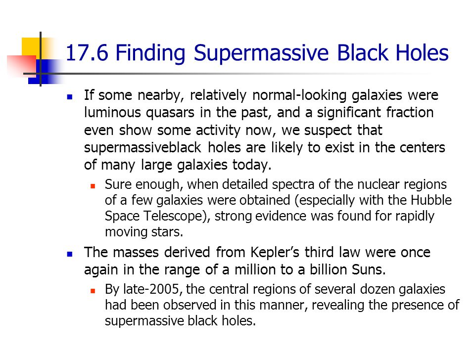 17.6 Finding Supermassive Black Holes If some nearby, relatively normal-looking galaxies were luminous quasars in the past, and a significant fraction even show some activity now, we suspect that supermassiveblack holes are likely to exist in the centers of many large galaxies today.