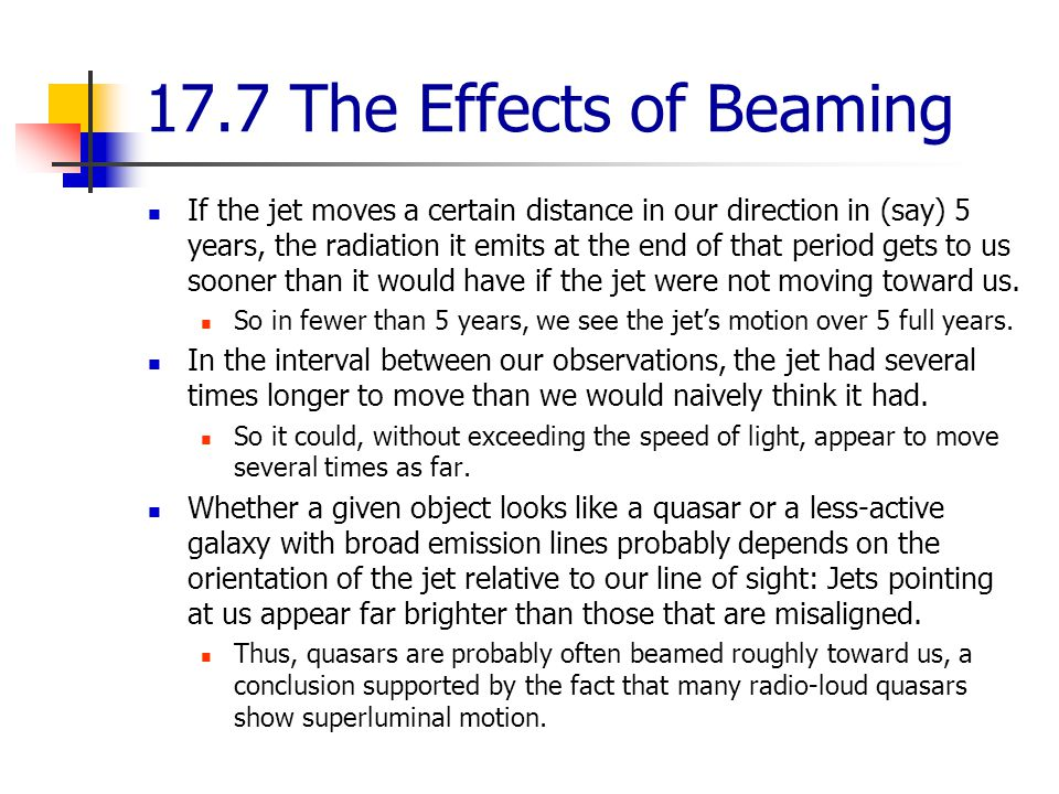 17.7 The Effects of Beaming If the jet moves a certain distance in our direction in (say) 5 years, the radiation it emits at the end of that period gets to us sooner than it would have if the jet were not moving toward us.