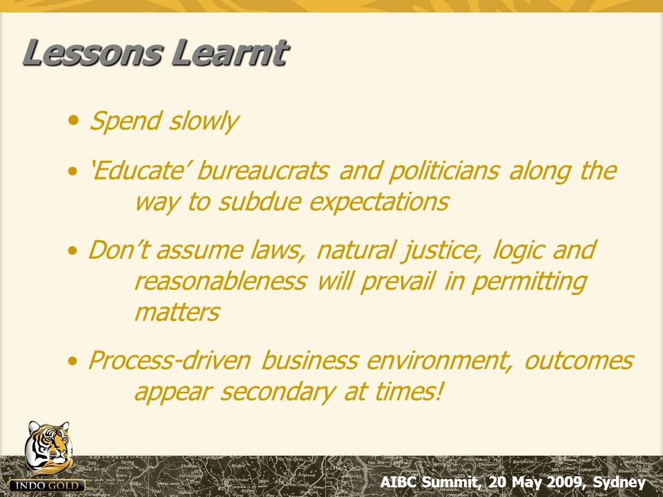 AIBC Summit, 20 May 2009, Sydney Lessons Learnt Spend slowly 'Educate' bureaucrats and politicians along the way to subdue expectations Don't assume laws, natural justice, logic and reasonableness will prevail in permitting matters Process-driven business environment, outcomes appear secondary at times!