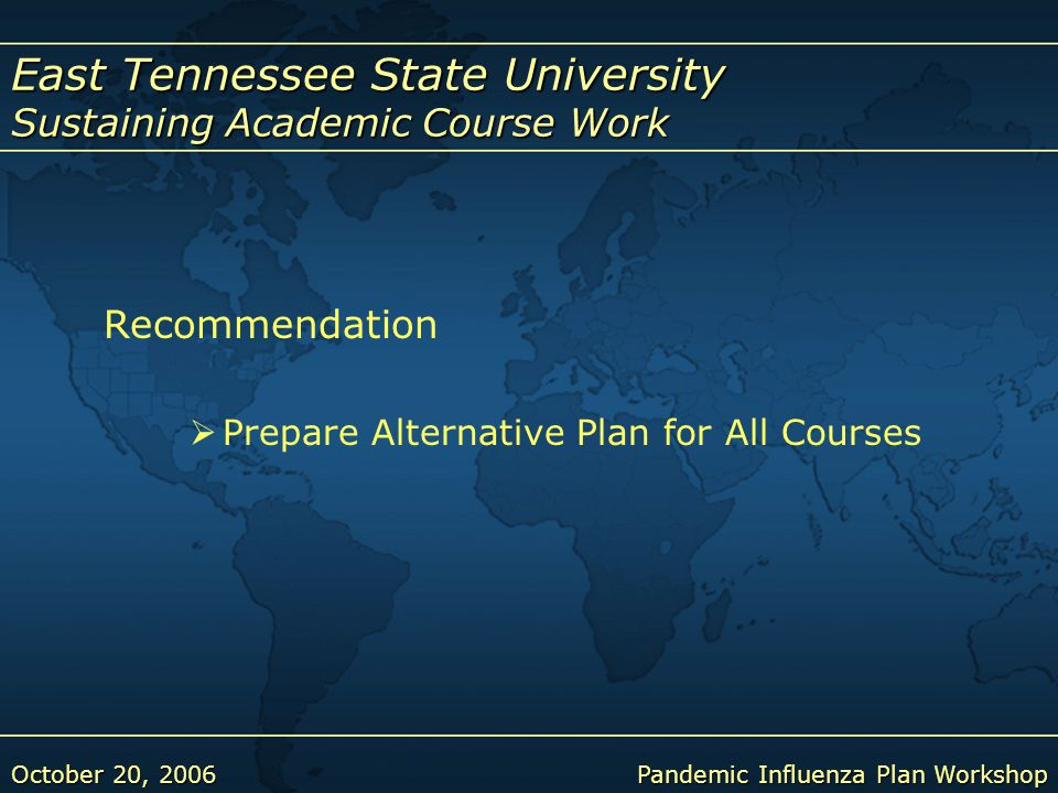 East Tennessee State University Sustaining Academic Course Work October 20, 2006Pandemic Influenza Plan Workshop Recommendation  Prepare Alternative Plan for All Courses