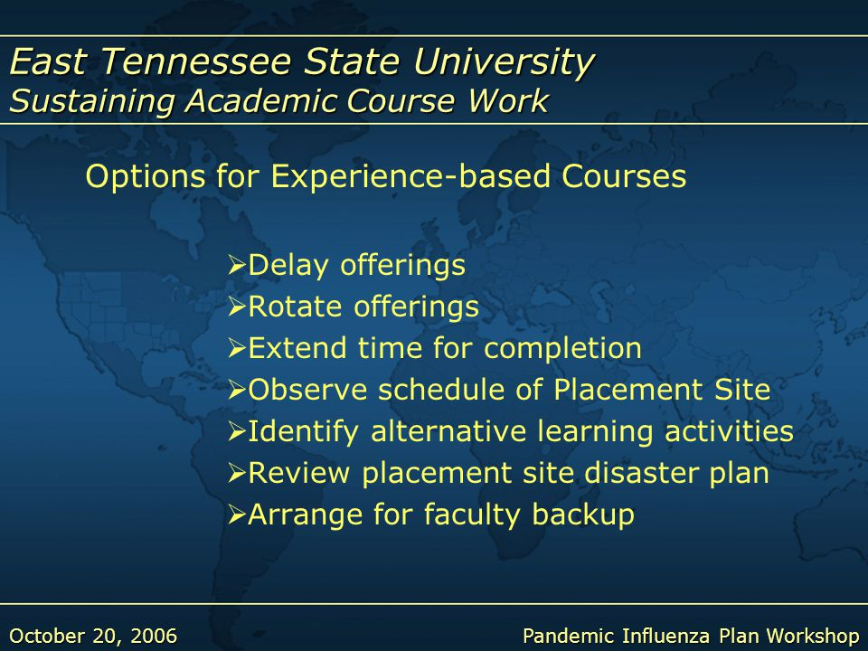 East Tennessee State University Sustaining Academic Course Work October 20, 2006Pandemic Influenza Plan Workshop Options for Experience-based Courses  Delay offerings  Rotate offerings  Extend time for completion  Observe schedule of Placement Site  Identify alternative learning activities  Review placement site disaster plan  Arrange for faculty backup
