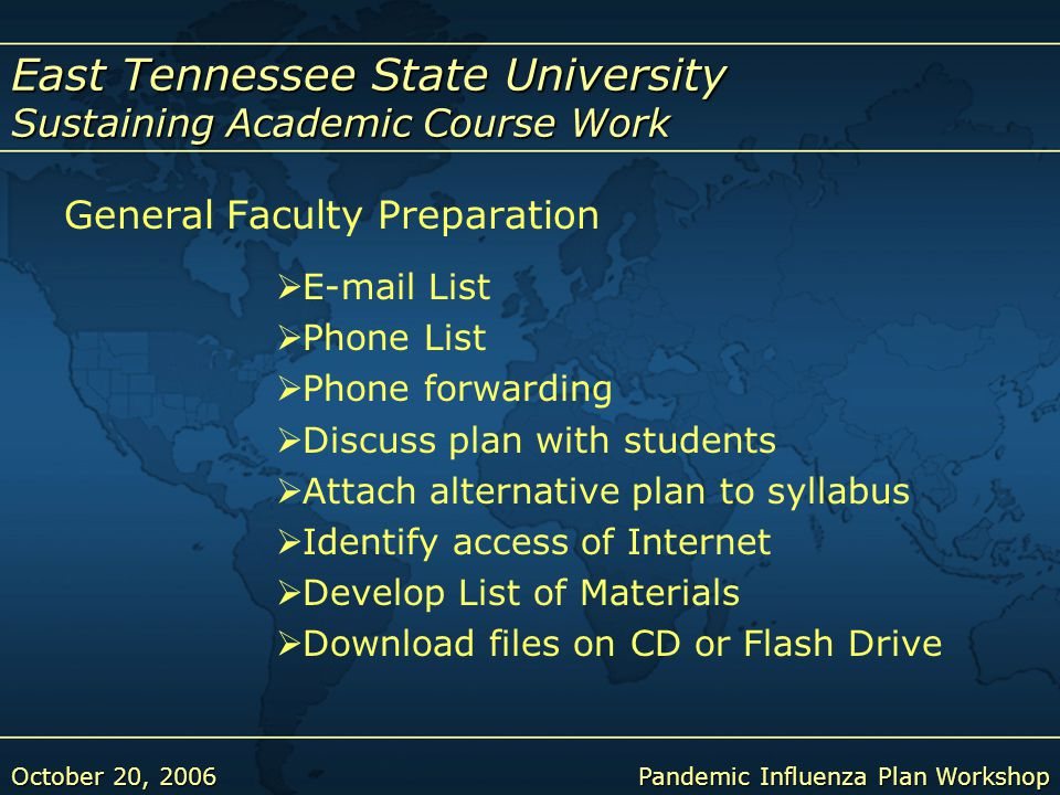 East Tennessee State University Sustaining Academic Course Work October 20, 2006Pandemic Influenza Plan Workshop General Faculty Preparation  E-mail List  Phone List  Phone forwarding  Discuss plan with students  Attach alternative plan to syllabus  Identify access of Internet  Develop List of Materials  Download files on CD or Flash Drive