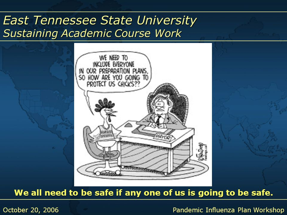 East Tennessee State University Sustaining Academic Course Work October 20, 2006Pandemic Influenza Plan Workshop We all need to be safe if any one of us is going to be safe.