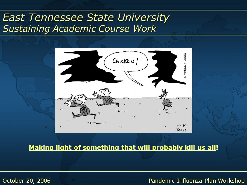 East Tennessee State University Sustaining Academic Course Work October 20, 2006Pandemic Influenza Plan Workshop Making light of something that will probably kill us allMaking light of something that will probably kill us all!