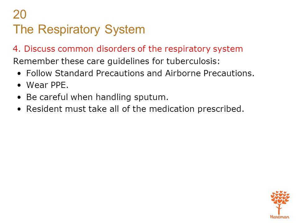 20 The Respiratory System 4. Discuss common disorders of the respiratory system Remember these care guidelines for tuberculosis: Follow Standard Preca