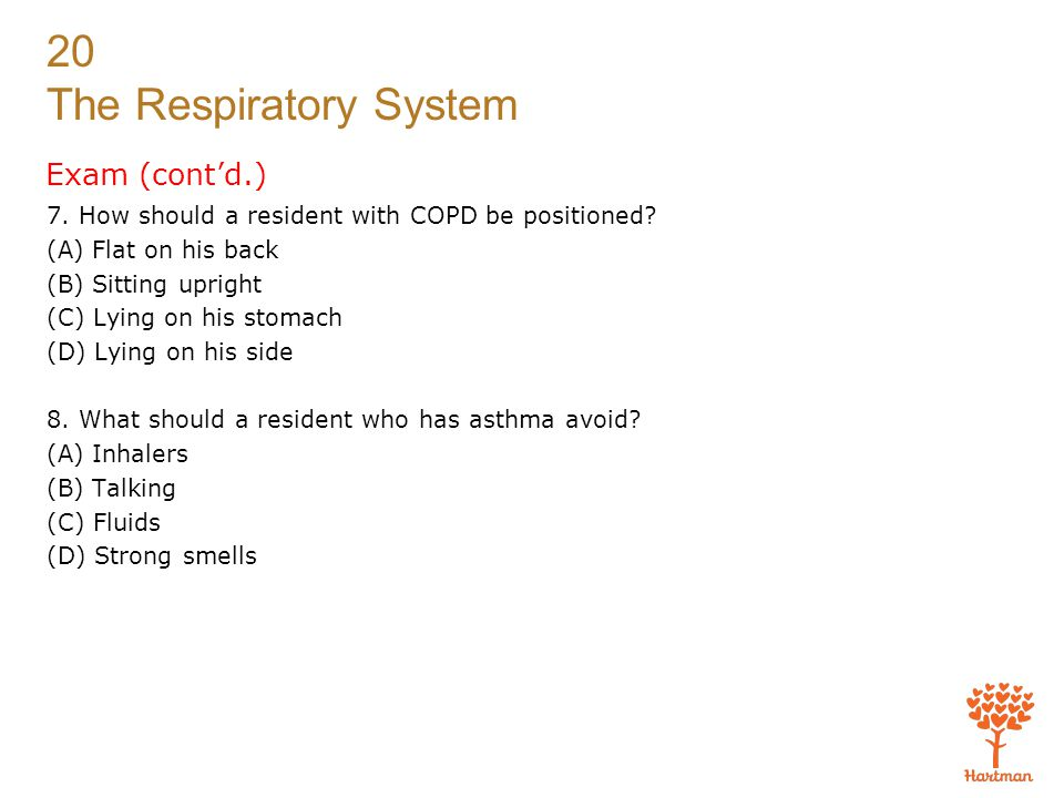20 The Respiratory System Exam (cont'd.) 7. How should a resident with COPD be positioned? (A) Flat on his back (B) Sitting upright (C) Lying on his s