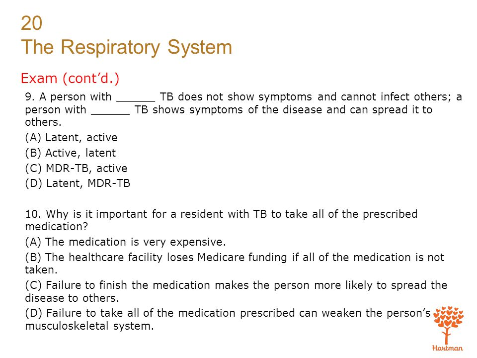 20 The Respiratory System Exam (cont'd.) 9. A person with ______ TB does not show symptoms and cannot infect others; a person with ______ TB shows sym