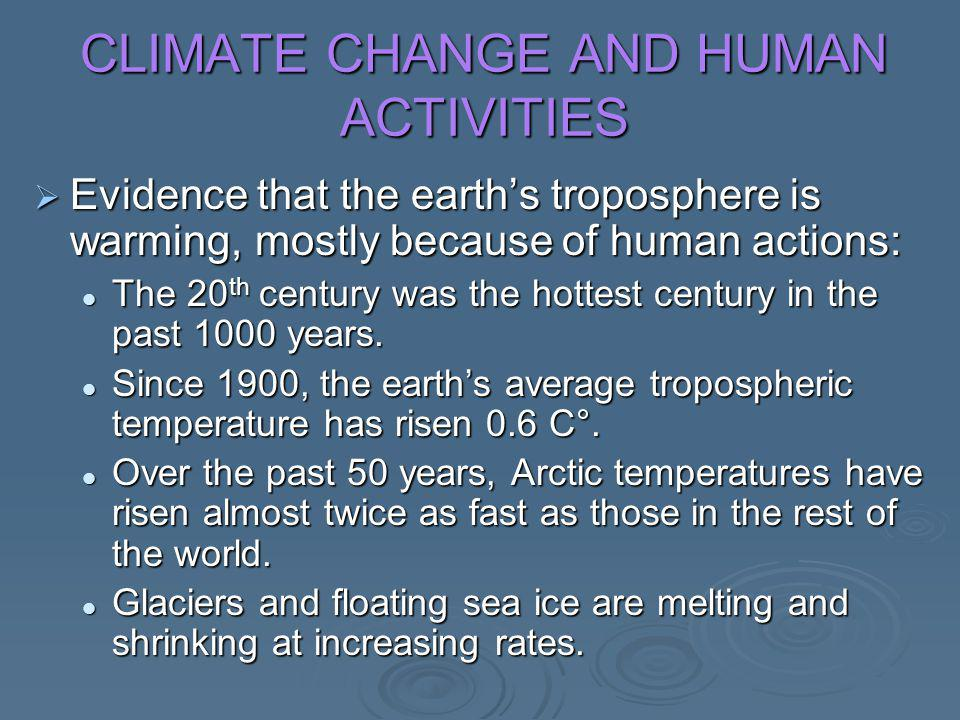 CLIMATE CHANGE AND HUMAN ACTIVITIES  Evidence that the earth's troposphere is warming, mostly because of human actions: The 20 th century was the hot