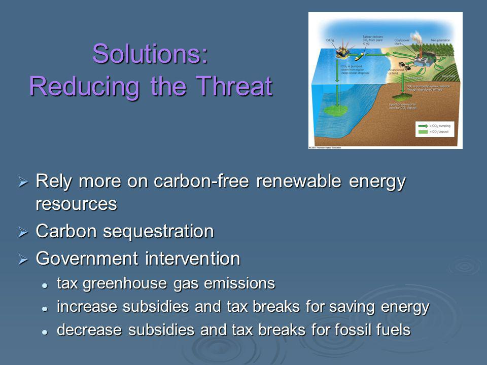 Solutions: Reducing the Threat  Rely more on carbon-free renewable energy resources  Carbon sequestration  Government intervention tax greenhouse g