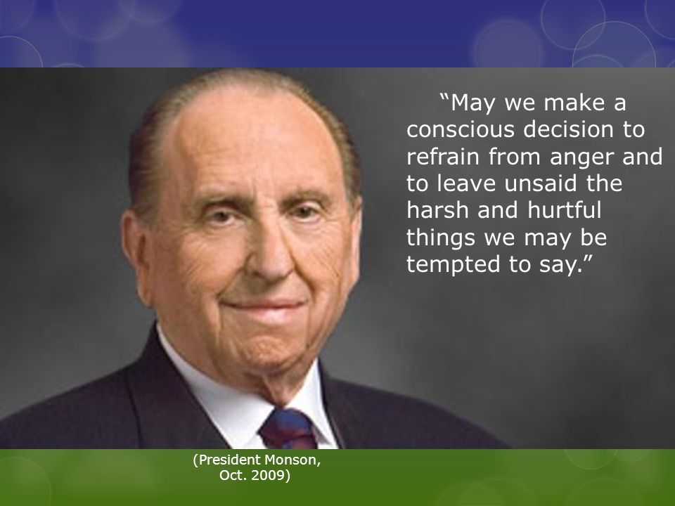 May we make a conscious decision to refrain from anger and to leave unsaid the harsh and hurtful things we may be tempted to say. (President Monson, Oct.