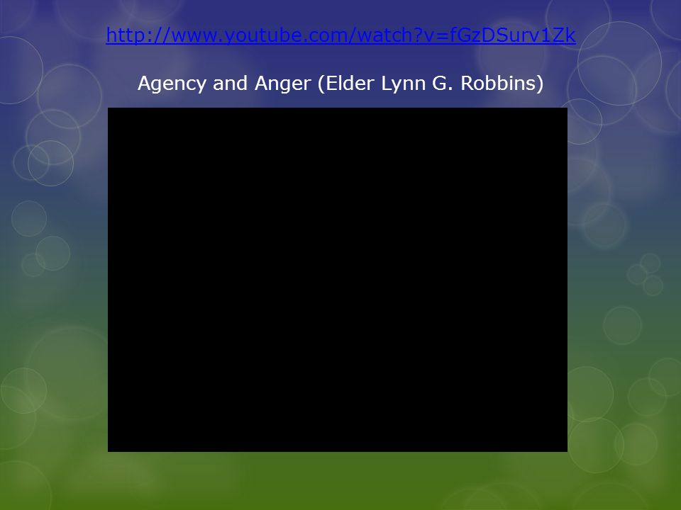http://www.youtube.com/watch?v=fGzDSurv1Zk Agency and Anger (Elder Lynn G. Robbins)