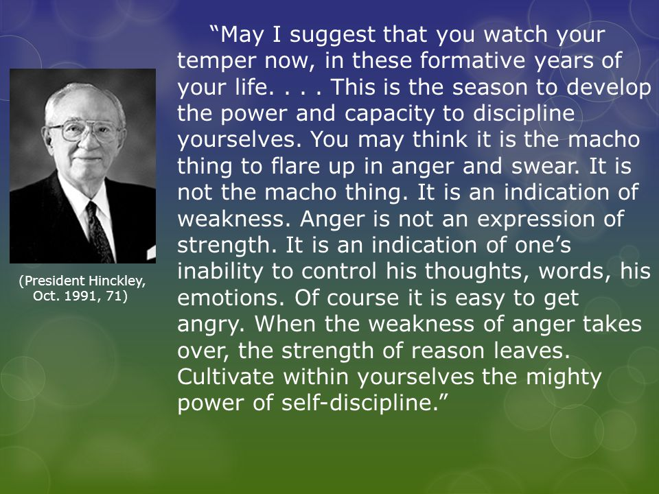 May I suggest that you watch your temper now, in these formative years of your life....