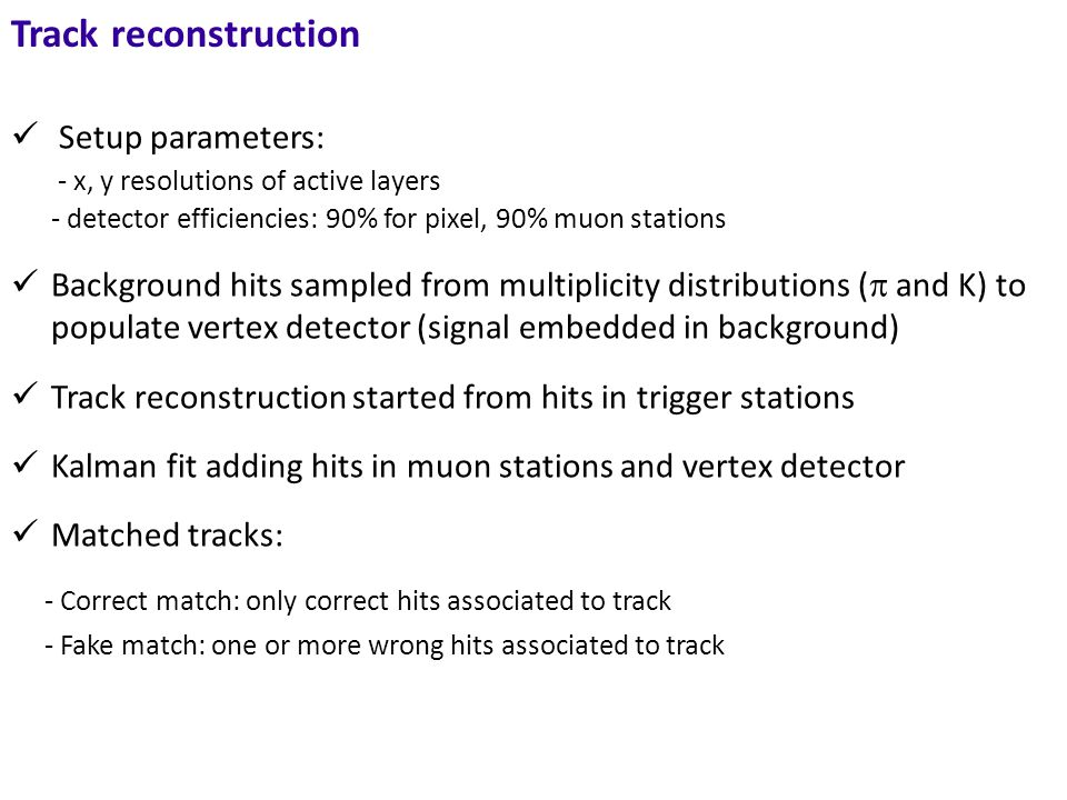 Track reconstruction Setup parameters: - x, y resolutions of active layers - detector efficiencies: 90% for pixel, 90% muon stations Background hits sampled from multiplicity distributions (  and K) to populate vertex detector (signal embedded in background) Track reconstruction started from hits in trigger stations Kalman fit adding hits in muon stations and vertex detector Matched tracks: - Correct match: only correct hits associated to track - Fake match: one or more wrong hits associated to track