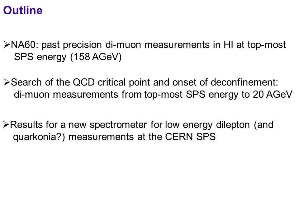 2  NA60: past precision di-muon measurements in HI at top-most SPS energy (158 AGeV) Outline  Search of the QCD critical point and onset of deconfinement: di-muon measurements from top-most SPS energy to 20 AGeV  Results for a new spectrometer for low energy dilepton (and quarkonia?) measurements at the CERN SPS