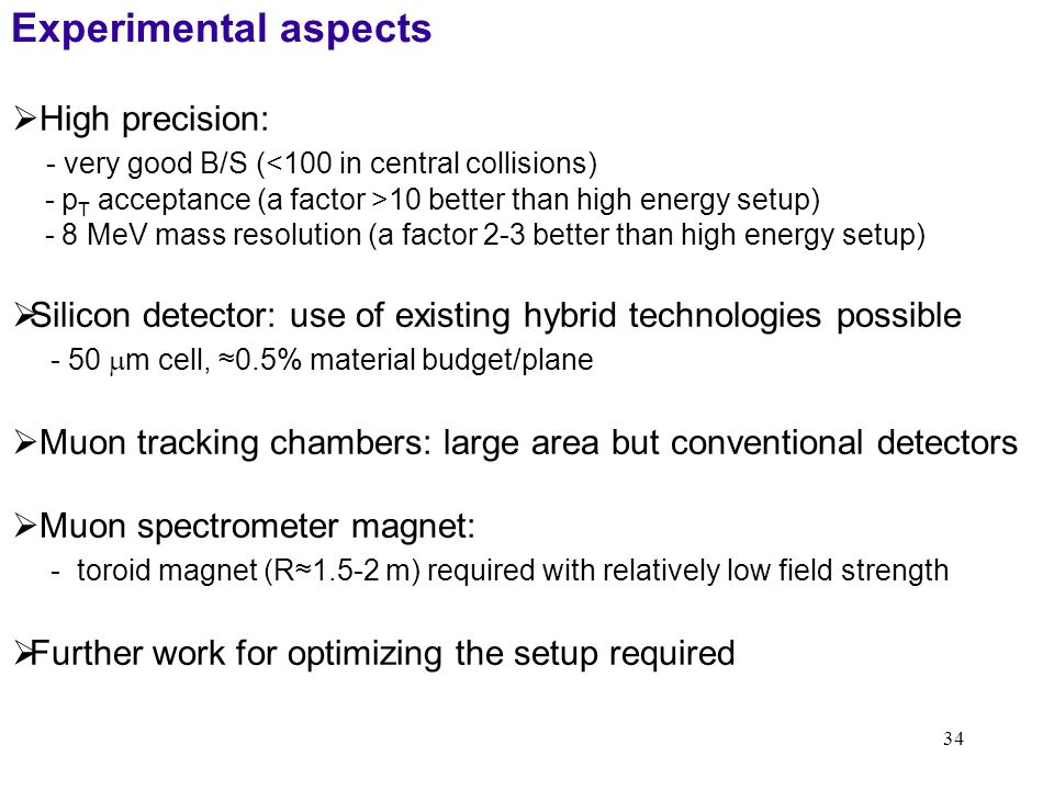 34 Experimental aspects  High precision: - very good B/S (<100 in central collisions) - p T acceptance (a factor >10 better than high energy setup) - 8 MeV mass resolution (a factor 2-3 better than high energy setup)  Silicon detector: use of existing hybrid technologies possible - 50  m cell, ≈0.5% material budget/plane  Muon tracking chambers: large area but conventional detectors  Muon spectrometer magnet: - toroid magnet (R≈1.5-2 m) required with relatively low field strength  Further work for optimizing the setup required