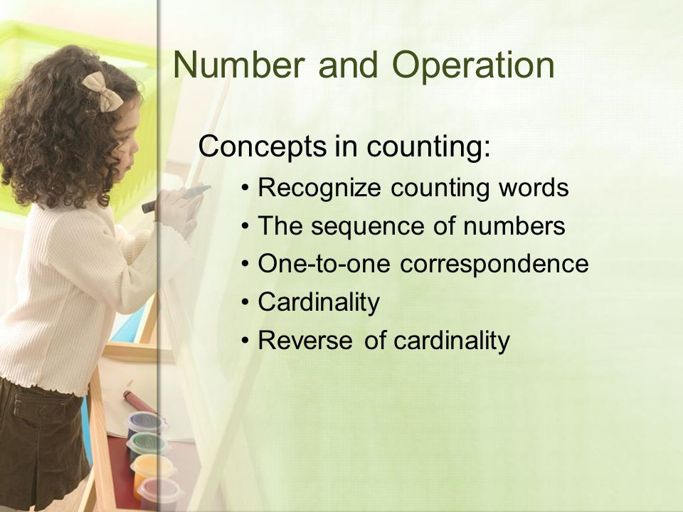 Number and Operation Concepts in counting: Recognize counting words The sequence of numbers One-to-one correspondence Cardinality Reverse of cardinality