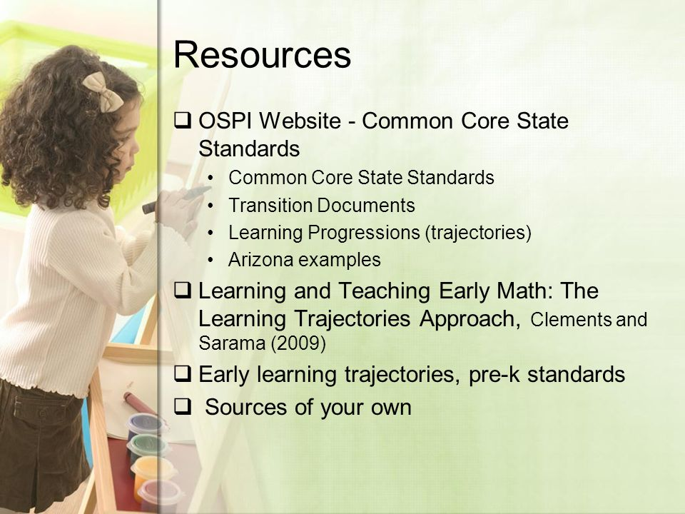 Resources  OSPI Website - Common Core State Standards Common Core State Standards Transition Documents Learning Progressions (trajectories) Arizona examples  Learning and Teaching Early Math: The Learning Trajectories Approach, Clements and Sarama (2009)  Early learning trajectories, pre-k standards  Sources of your own