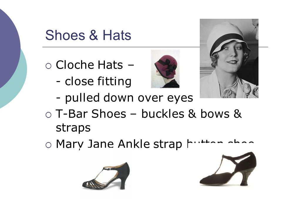 Shoes & Hats  Cloche Hats – - close fitting - pulled down over eyes  T-Bar Shoes – buckles & bows & straps  Mary Jane Ankle strap button shoe