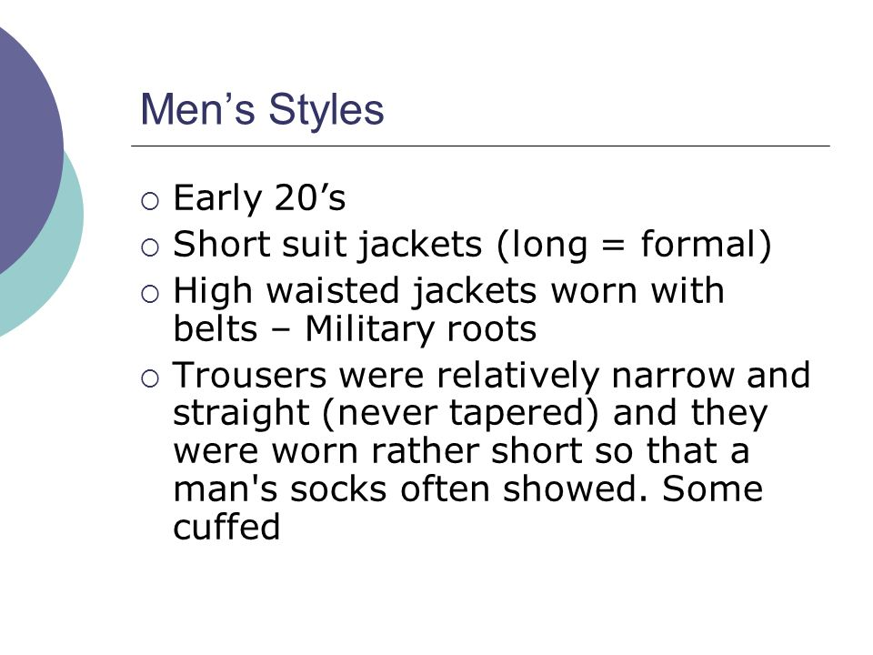 Men's Styles  Early 20's  Short suit jackets (long = formal)  High waisted jackets worn with belts – Military roots  Trousers were relatively narrow and straight (never tapered) and they were worn rather short so that a man s socks often showed.