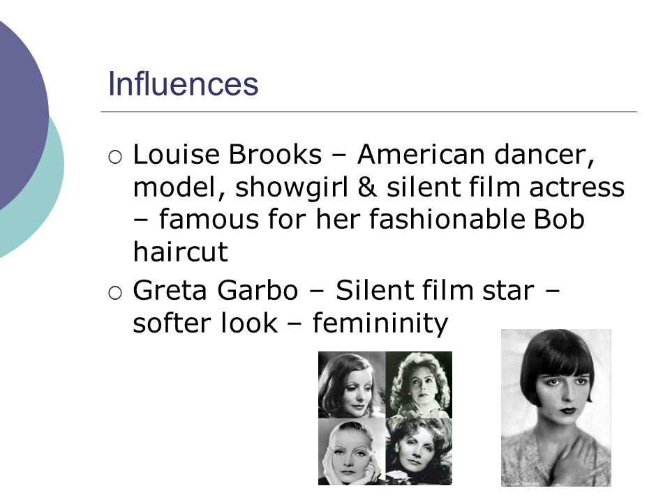 Influences  Louise Brooks – American dancer, model, showgirl & silent film actress – famous for her fashionable Bob haircut  Greta Garbo – Silent film star – softer look – femininity