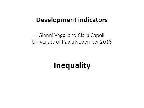 Development indicators Gianni Vaggi and Clara Capelli University of Pavia November 2013 Inequality