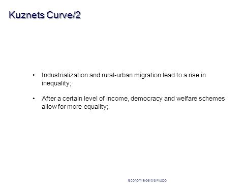Kuznets Curve/2 Industrialization and rural-urban migration lead to a rise in inequality; After a certain level of income, democracy and welfare schemes allow for more equality; Economia dello Sviluppo