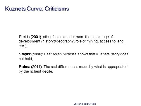 Kuznets Curve: Criticisms Fields (2001): other factors matter more than the stage of development (history&geography, role of mining, access to land, etc.); Stiglitz (1996): East Asian Miracles shows that Kuznets ' story does not hold; Palma (2011): The real difference is made by what is appropriated by the richest decile.