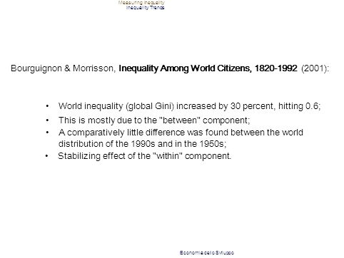 Measuring Inequality Inequality Trends Bourguignon & Morrisson, Inequality Among World Citizens, 1820-1992 (2001): World inequality (global Gini) incr