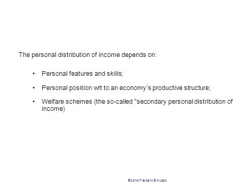 The personal distribution of income depends on: Personal features and skills; Personal position wrt to an economy ' s productive structure; Welfare schemes (the so-called secondary personal distribution of income) Economia dello Sviluppo