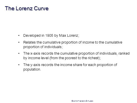 The Lorenz Curve Developed in 1905 by Max Lorenz; Relates the cumulative proportion of income to the cumulative proportion of individuals; The x-axis records the cumulative proportion of individuals, ranked by income level (from the poorest to the richest); The y-axis records the income share for each proportion of population.