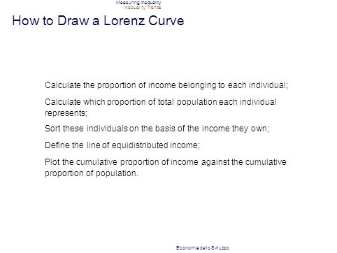 Measuring Inequality Inequality Trends How to Draw a Lorenz Curve Calculate the proportion of income belonging to each individual; Calculate which proportion of total population each individual represents; Sort these individuals on the basis of the income they own; Define the line of equidistributed income; Plot the cumulative proportion of income against the cumulative proportion of population.