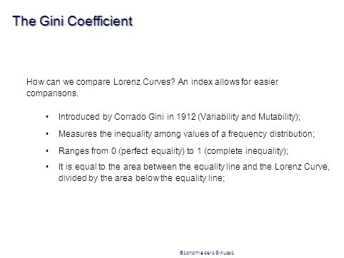 The Gini Coefficient How can we compare Lorenz Curves? An index allows for easier comparisons. Introduced by Corrado Gini in 1912 (Variability and Mut