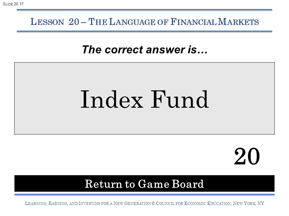 L EARNING, E ARNING, AND I NVESTING FOR A N EW G ENERATION © C OUNCIL FOR E CONOMIC E DUCATION, N EW Y ORK, NY Index Fund 20 L ESSON 20 – T HE L ANGUAGE OF F INANCIAL M ARKETS Return to Game Board S LIDE 20.17 The correct answer is…